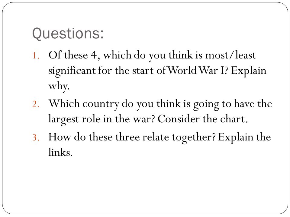 Questions: Of these 4, which do you think is most/least significant for the start of World War I Explain why.