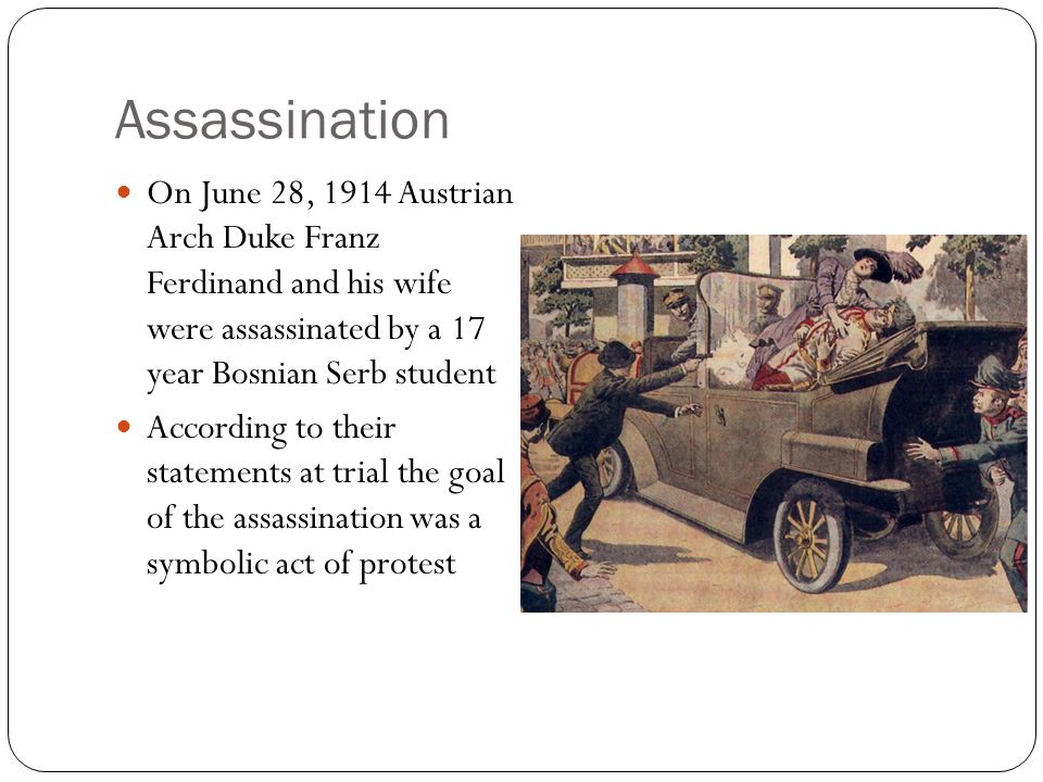 Assassination On June 28, 1914 Austrian Arch Duke Franz Ferdinand and his wife were assassinated by a 17 year Bosnian Serb student.