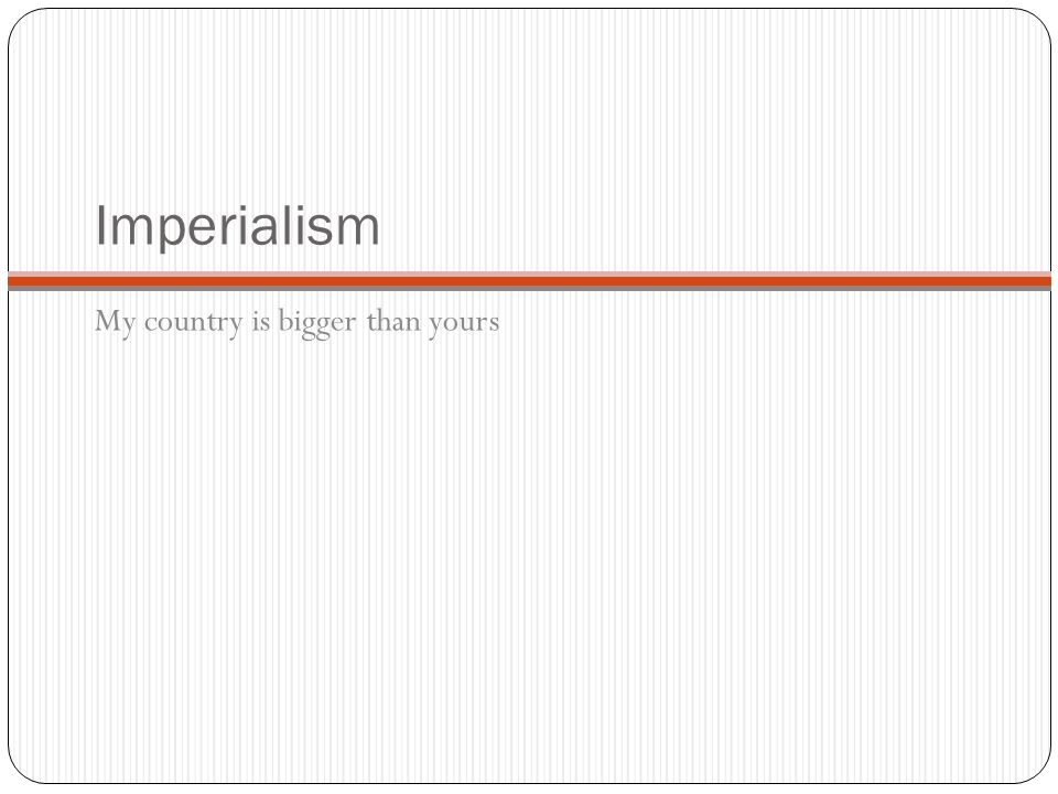 Imperialism My country is bigger than yours