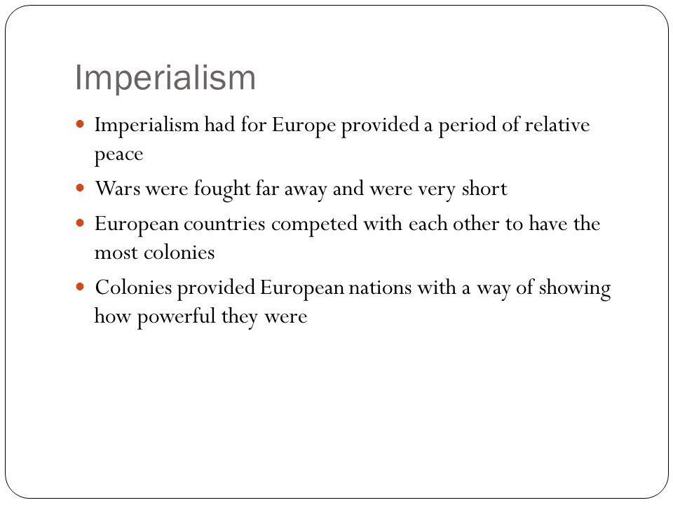 Imperialism Imperialism had for Europe provided a period of relative peace. Wars were fought far away and were very short.