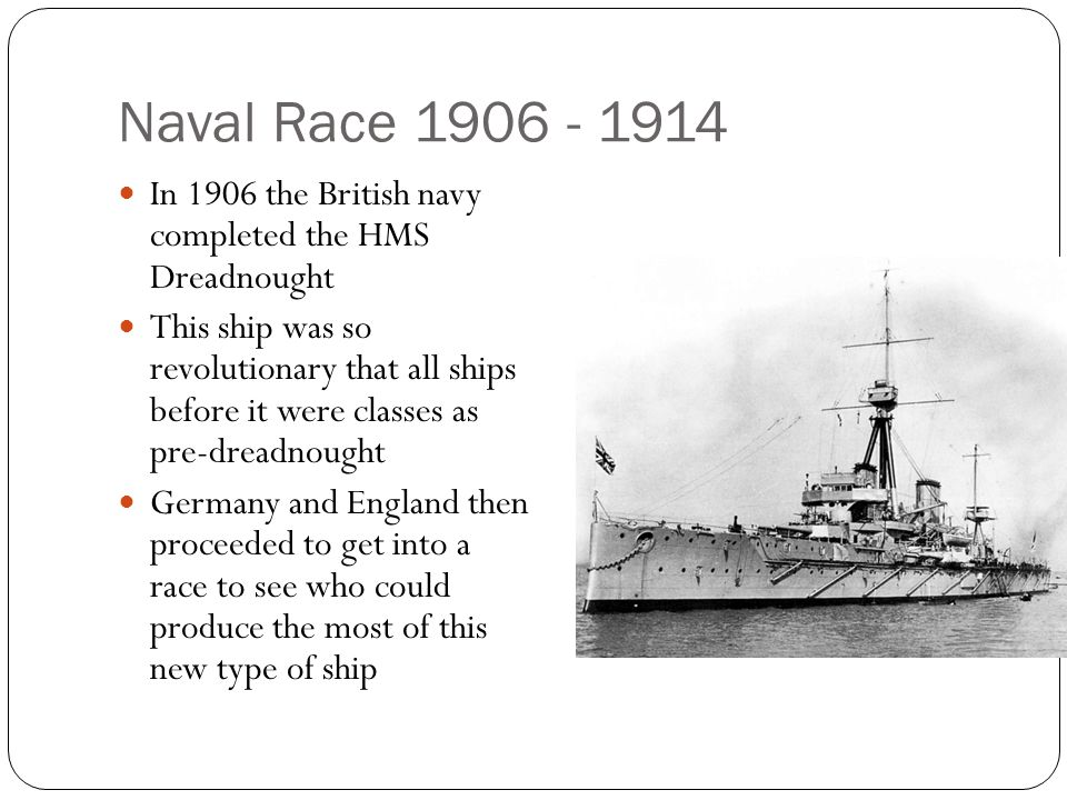 Naval Race 1906 - 1914 In 1906 the British navy completed the HMS Dreadnought.
