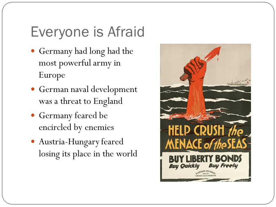 Everyone is Afraid Germany had long had the most powerful army in Europe. German naval development was a threat to England.