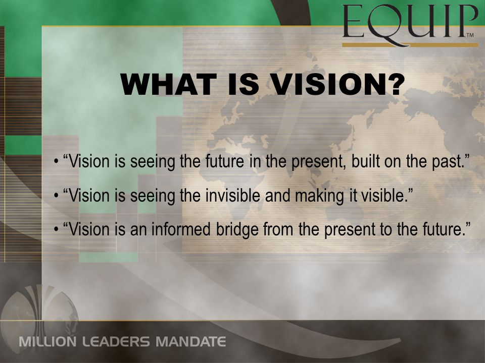 WHAT IS VISION Vision is seeing the future in the present, built on the past. Vision is seeing the invisible and making it visible.
