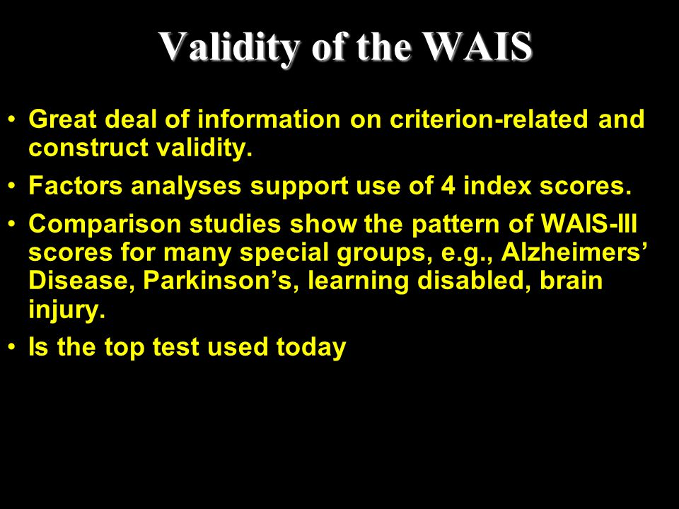 Validity of the WAIS Great deal of information on criterion-related and construct validity. Factors analyses support use of 4 index scores.