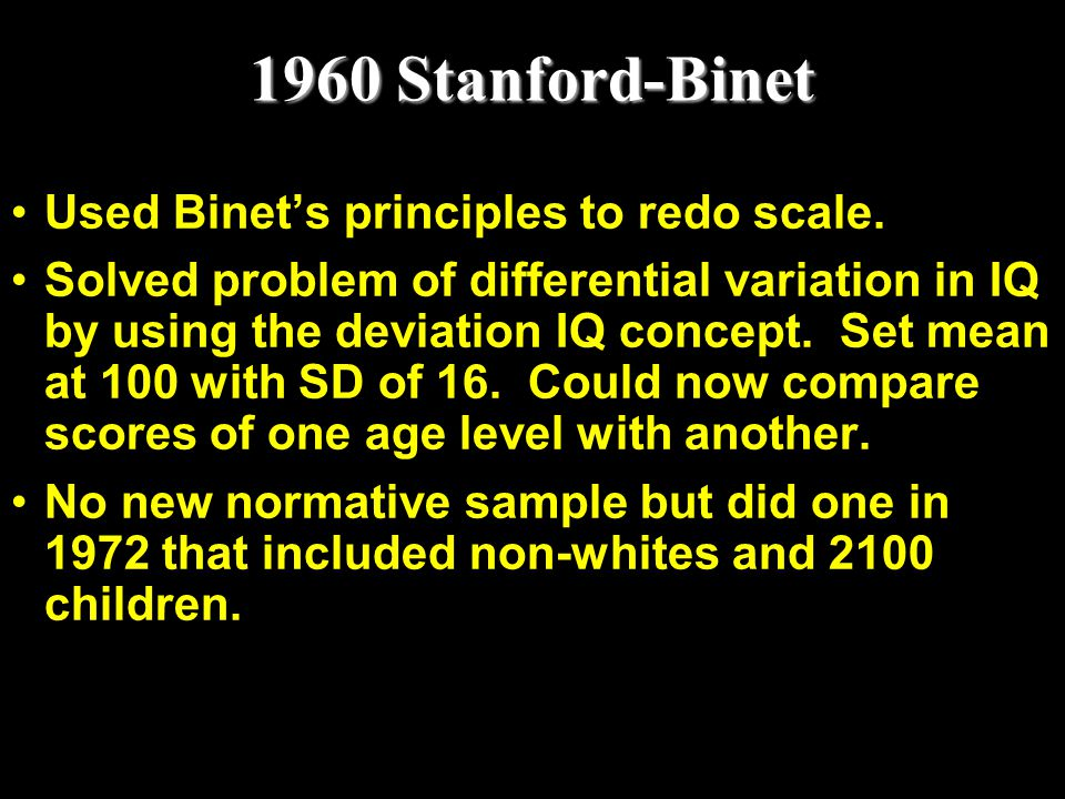 1960 Stanford-Binet Used Binet's principles to redo scale.