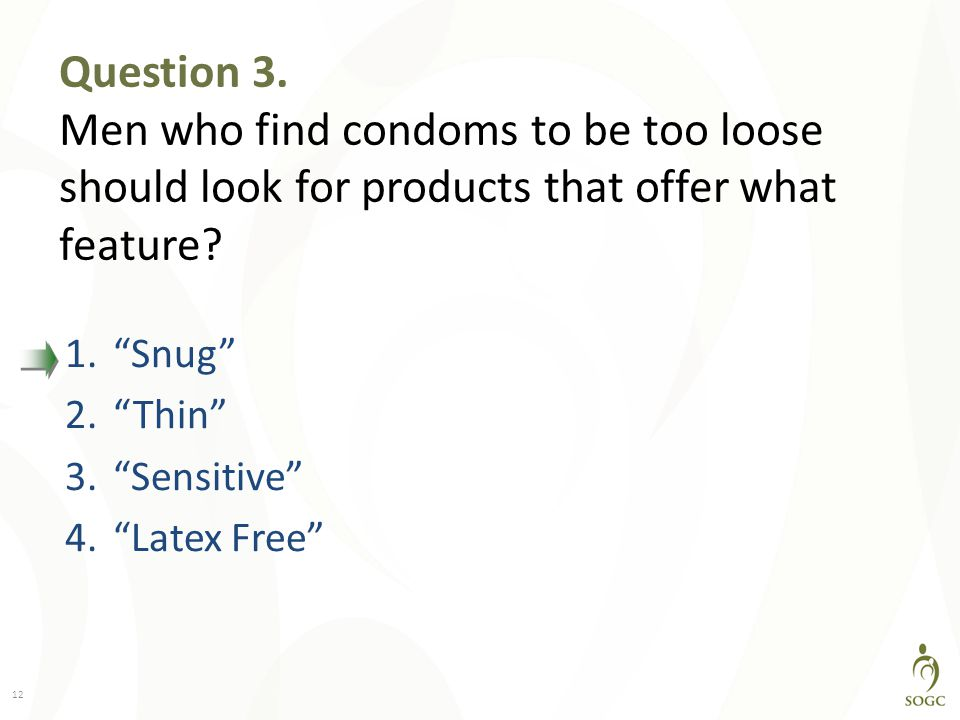 Question 3. Men who find condoms to be too loose should look for products that offer what feature