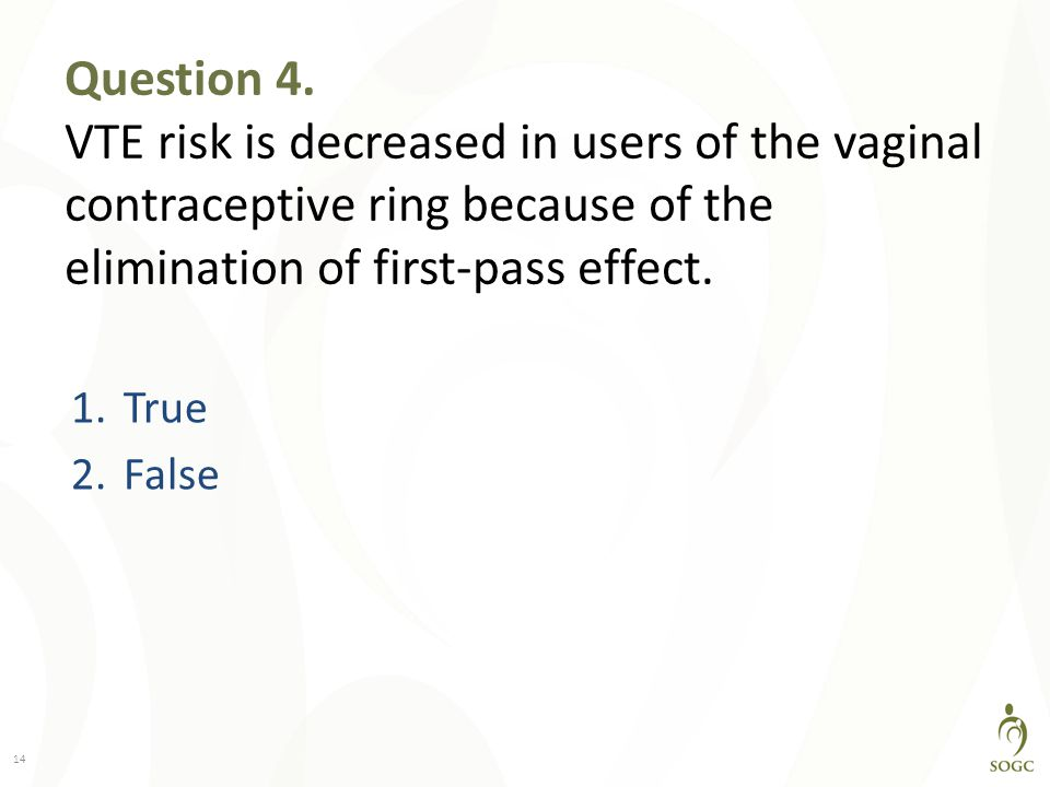 Question 4. VTE risk is decreased in users of the vaginal contraceptive ring because of the elimination of first-pass effect.