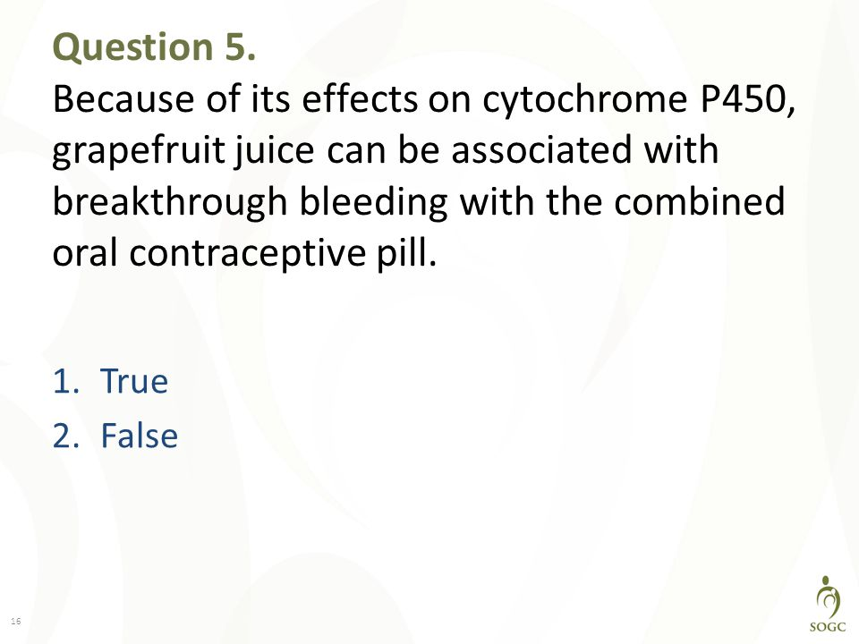 Question 5. Because of its effects on cytochrome P450, grapefruit juice can be associated with breakthrough bleeding with the combined oral contraceptive pill.