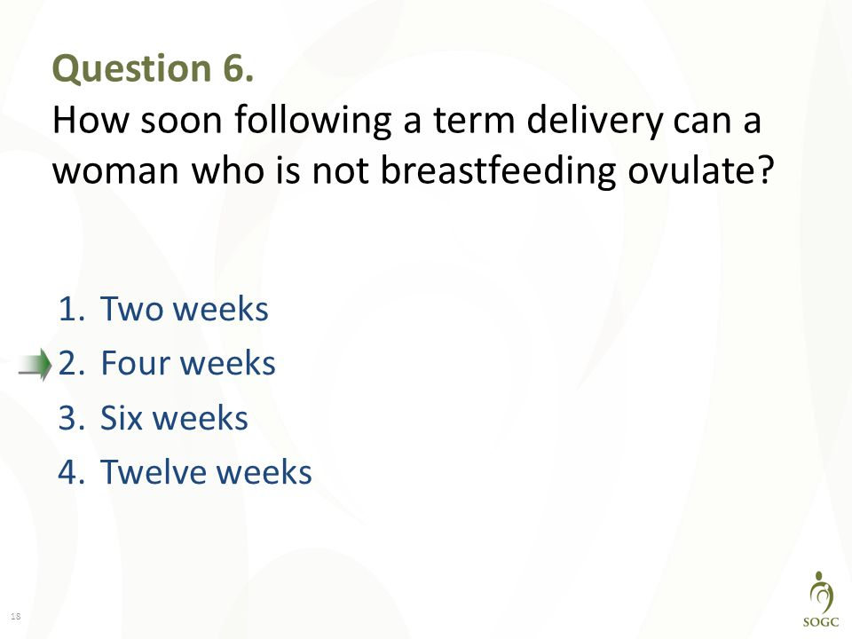Question 6. How soon following a term delivery can a woman who is not breastfeeding ovulate