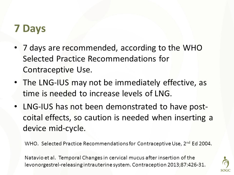 7 Days 7 days are recommended, according to the WHO Selected Practice Recommendations for Contraceptive Use.