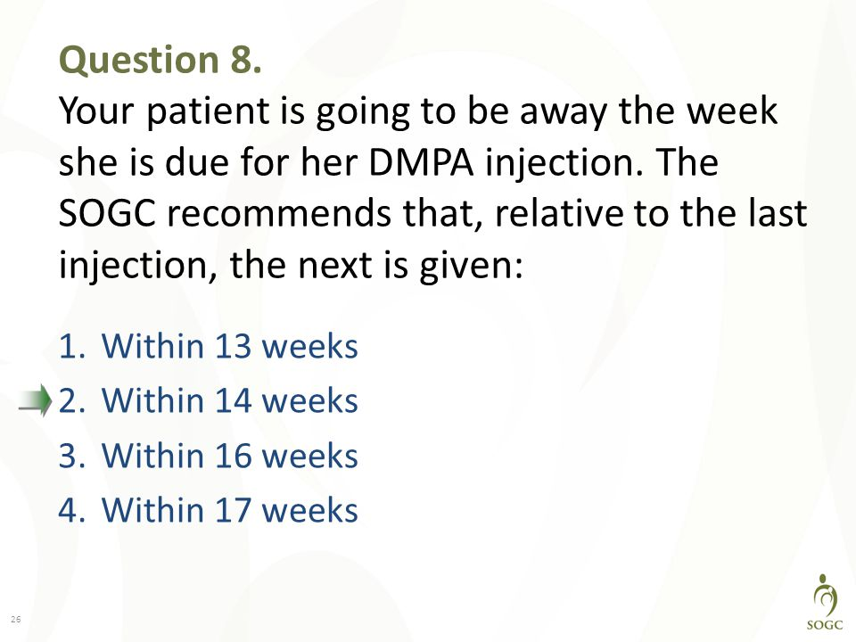 Question 8. Your patient is going to be away the week she is due for her DMPA injection. The SOGC recommends that, relative to the last injection, the next is given: