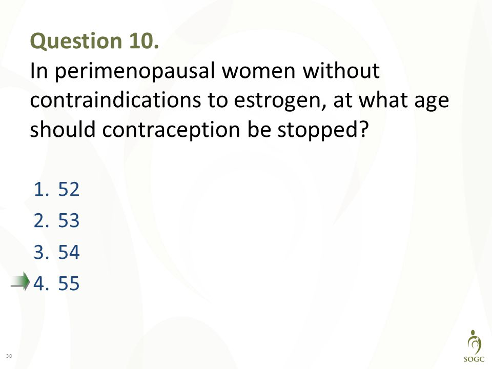 Question 10. In perimenopausal women without contraindications to estrogen, at what age should contraception be stopped