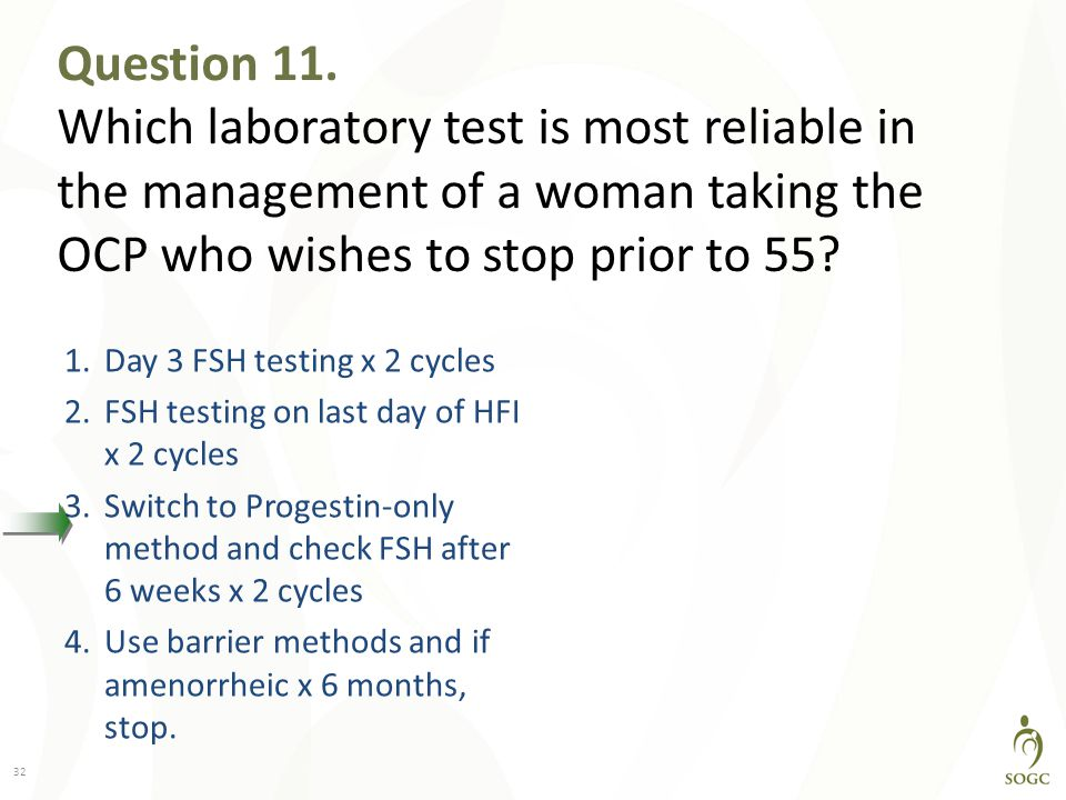 Question 11. Which laboratory test is most reliable in the management of a woman taking the OCP who wishes to stop prior to 55