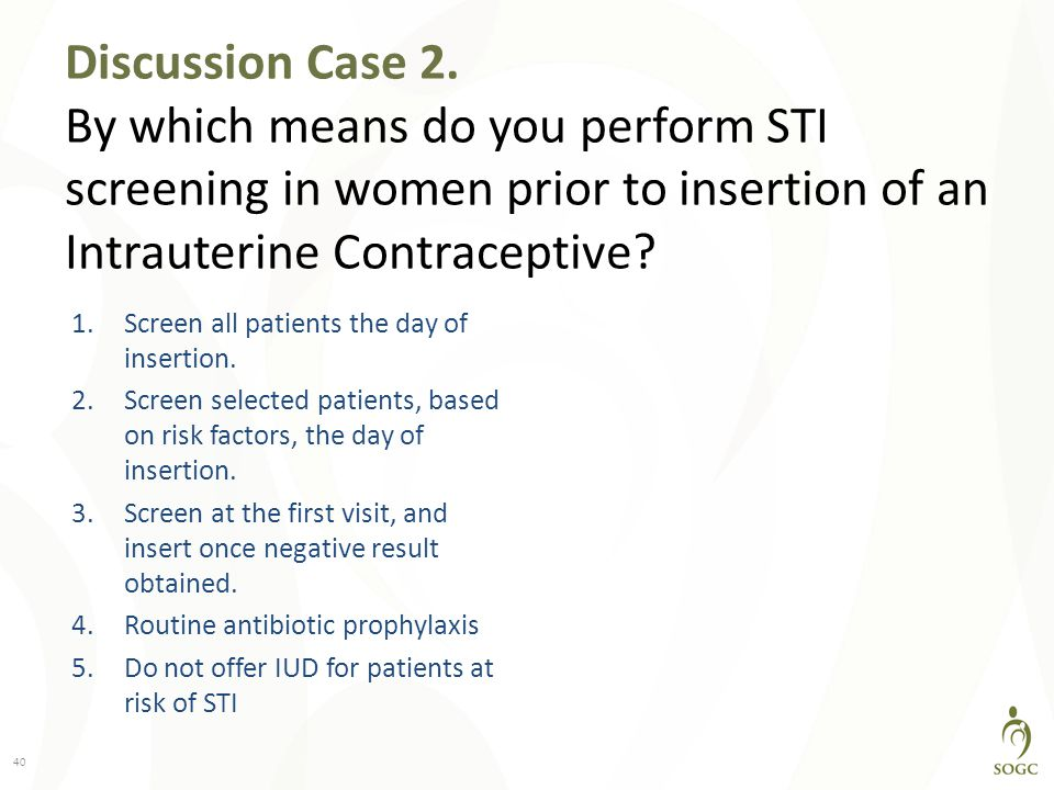 Discussion Case 2. By which means do you perform STI screening in women prior to insertion of an Intrauterine Contraceptive