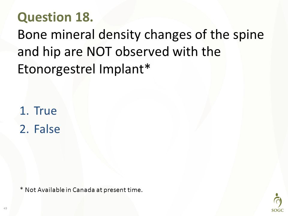 Question 18. Bone mineral density changes of the spine and hip are NOT observed with the Etonorgestrel Implant*