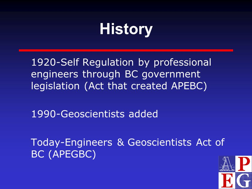 History 1920-Self Regulation by professional engineers through BC government legislation (Act that created APEBC)