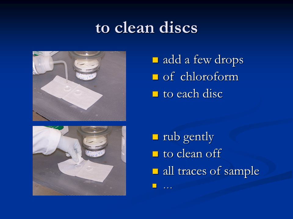 to clean discs add a few drops of chloroform to each disc rub gently