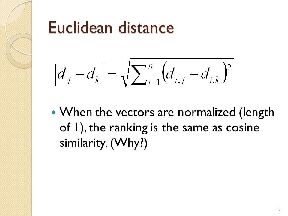 Euclidean distance When the vectors are normalized (length of 1), the ranking is the same as cosine similarity.