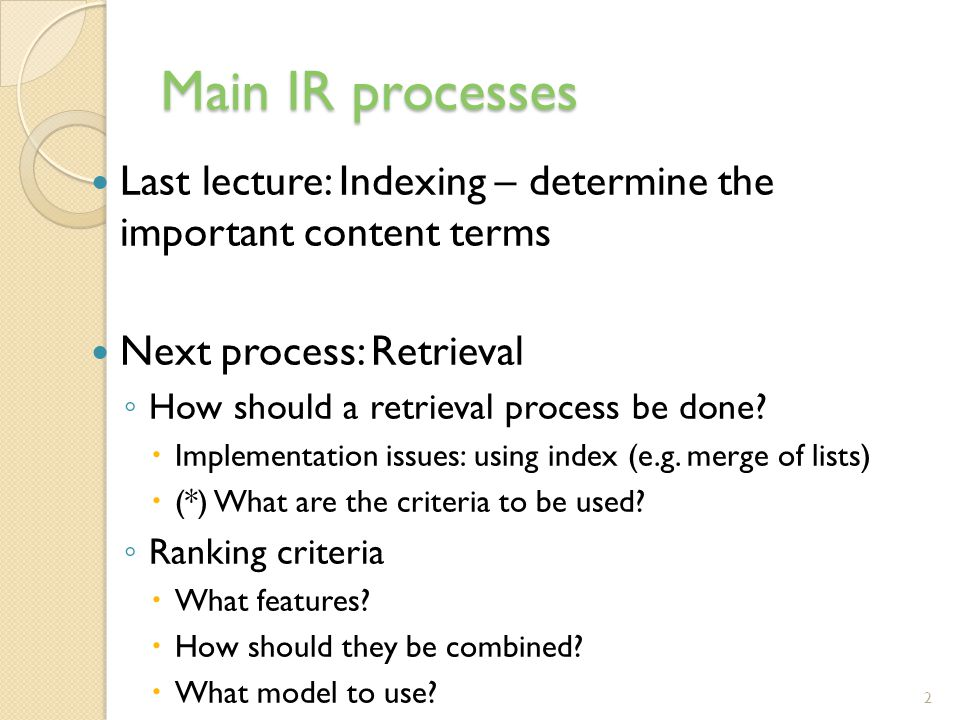 Main IR processes Last lecture: Indexing – determine the important content terms. Next process: Retrieval.