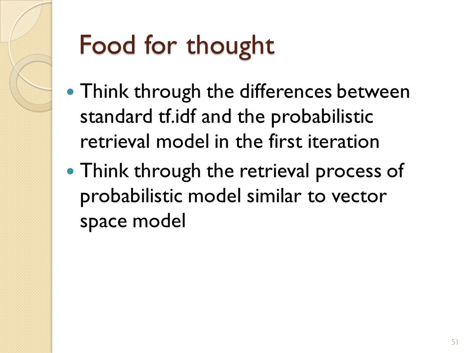 Food for thought Think through the differences between standard tf.idf and the probabilistic retrieval model in the first iteration.