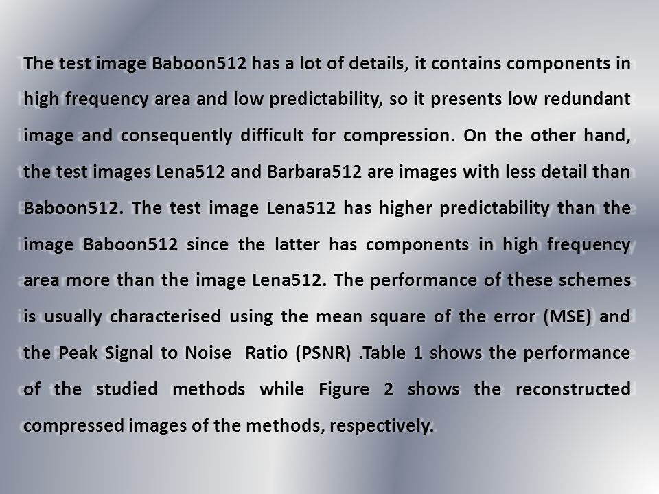 The test image Baboon512 has a lot of details, it contains components in high frequency area and low predictability, so it presents low redundant image and consequently difficult for compression.