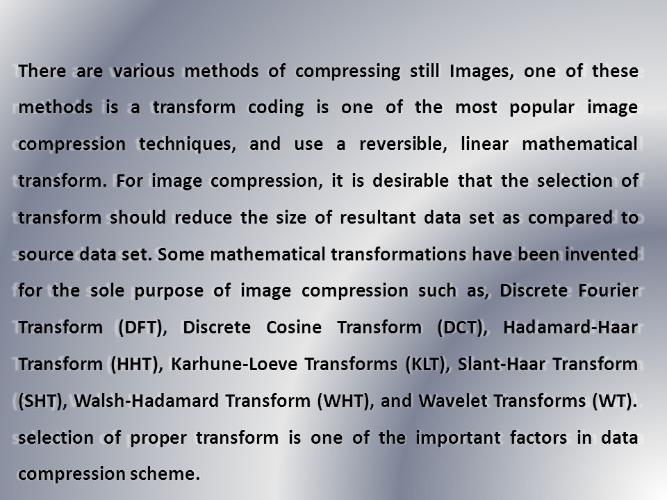 There are various methods of compressing still Images, one of these methods is a transform coding is one of the most popular image compression techniques, and use a reversible, linear mathematical transform.