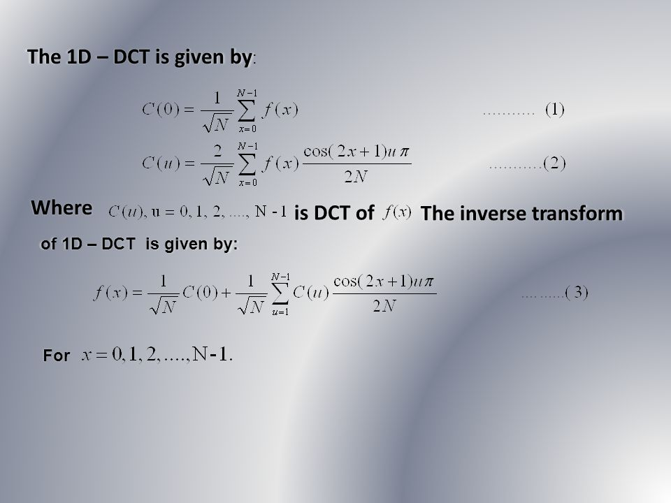 The 1D – DCT is given by: Where is DCT of The inverse transform