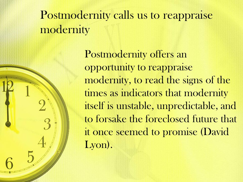 Postmodernity calls us to reappraise modernity