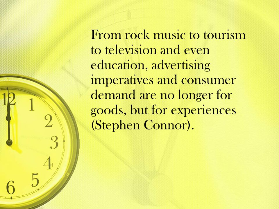 From rock music to tourism to television and even education, advertising imperatives and consumer demand are no longer for goods, but for experiences (Stephen Connor).