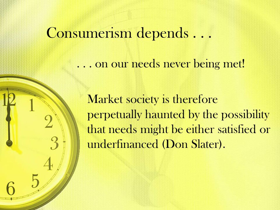 Consumerism depends . . . . . . on our needs never being met!
