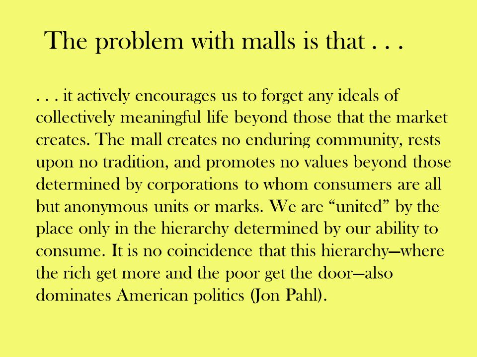 The problem with malls is that . . .