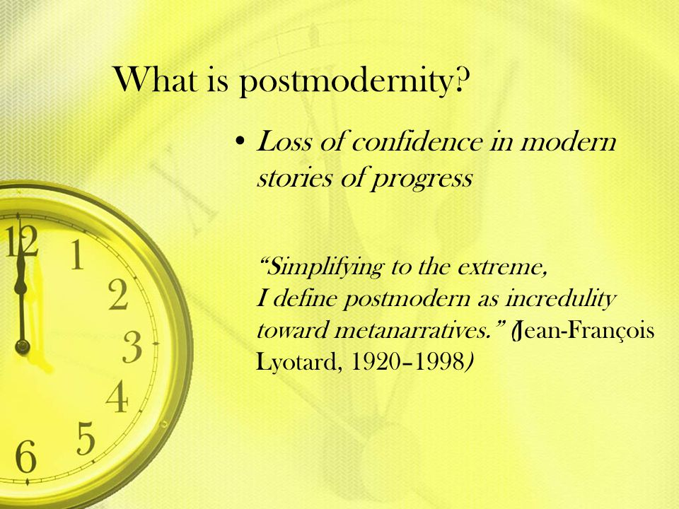 What is postmodernity Loss of confidence in modern stories of progress.