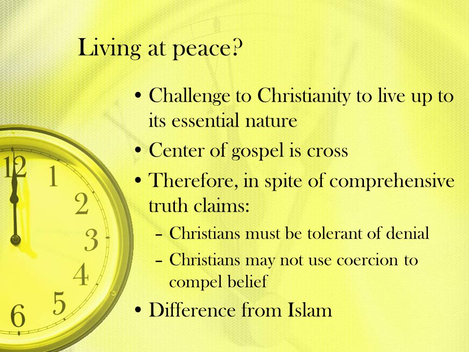 Living at peace Challenge to Christianity to live up to its essential nature. Center of gospel is cross.