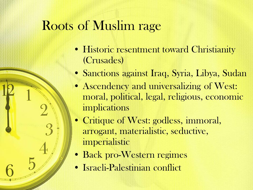 Roots of Muslim rage Historic resentment toward Christianity (Crusades) Sanctions against Iraq, Syria, Libya, Sudan.