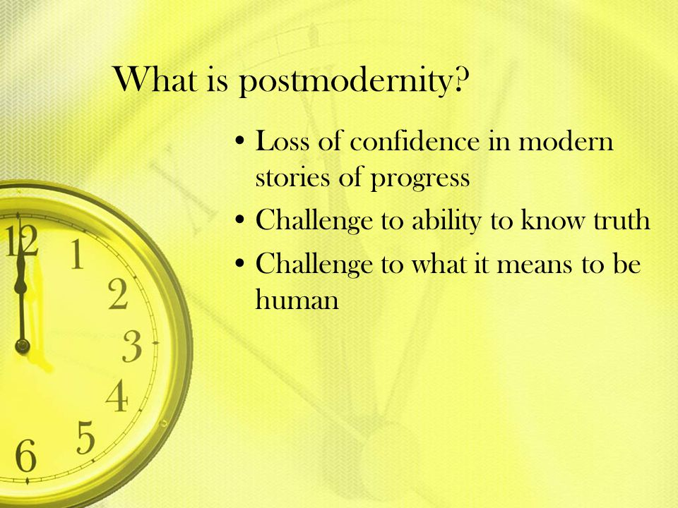 What is postmodernity Loss of confidence in modern stories of progress. Challenge to ability to know truth.