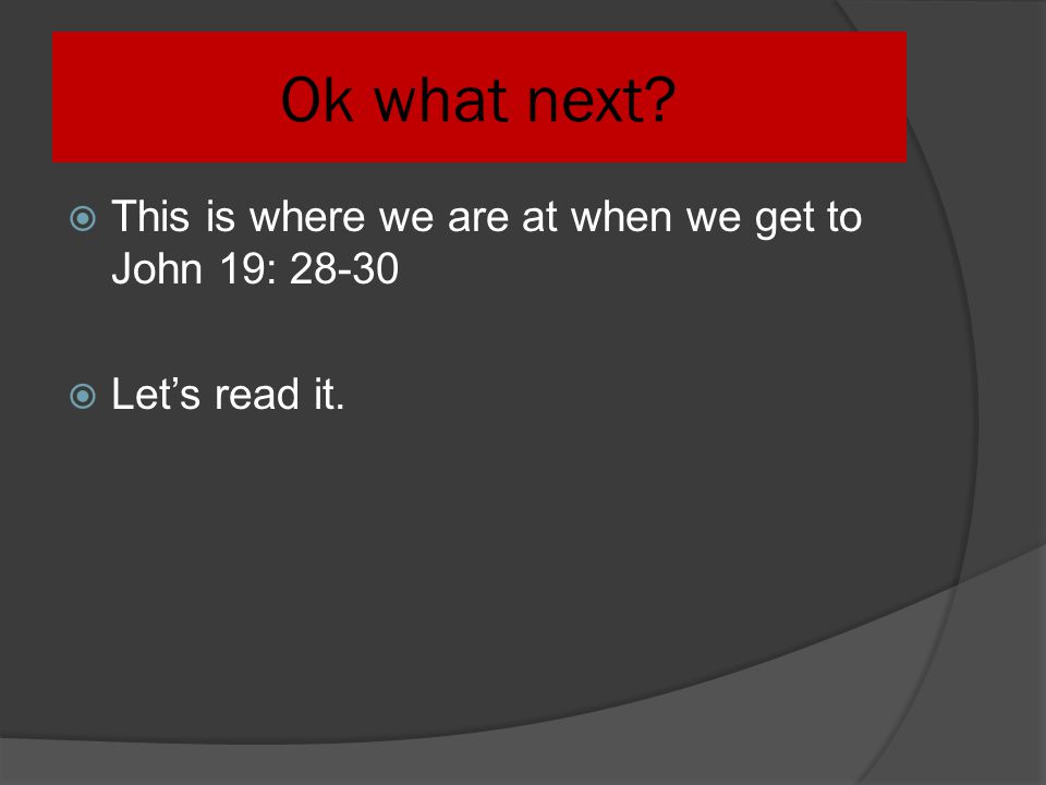 Ok what next This is where we are at when we get to John 19: 28-30