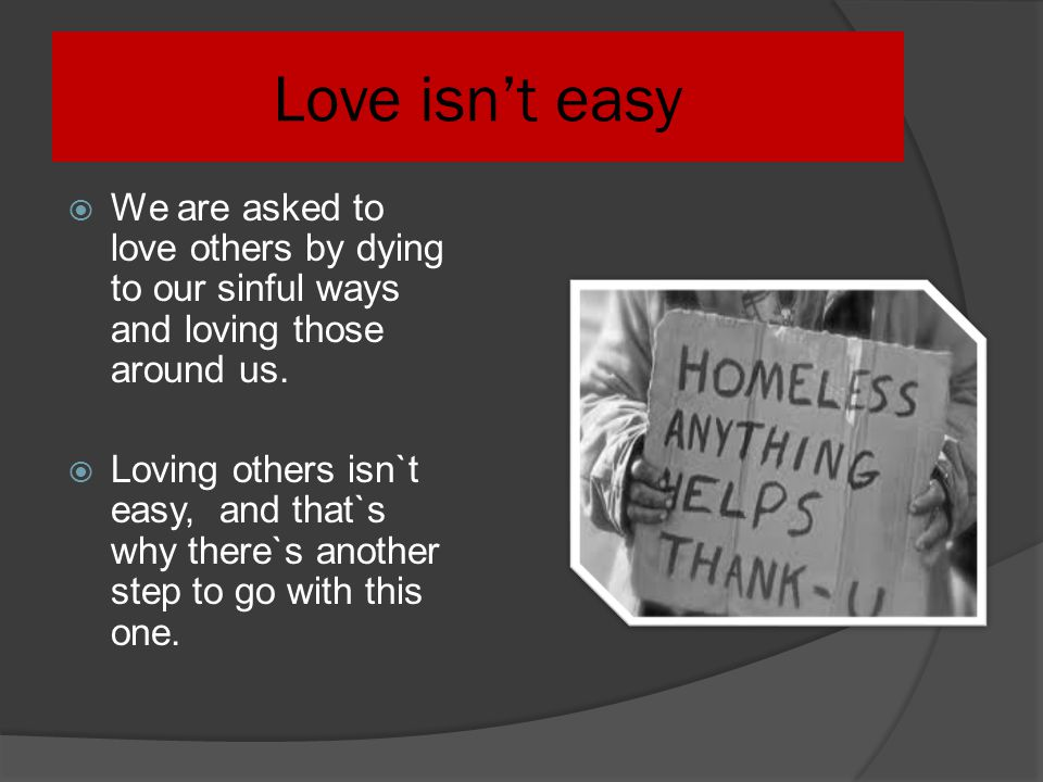 Love isn't easy We are asked to love others by dying to our sinful ways and loving those around us.