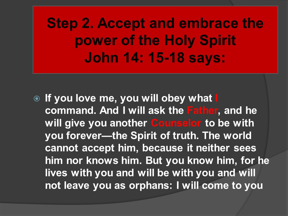 Step 2. Accept and embrace the power of the Holy Spirit John 14: 15-18 says: