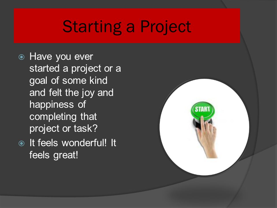 Starting a Project Have you ever started a project or a goal of some kind and felt the joy and happiness of completing that project or task