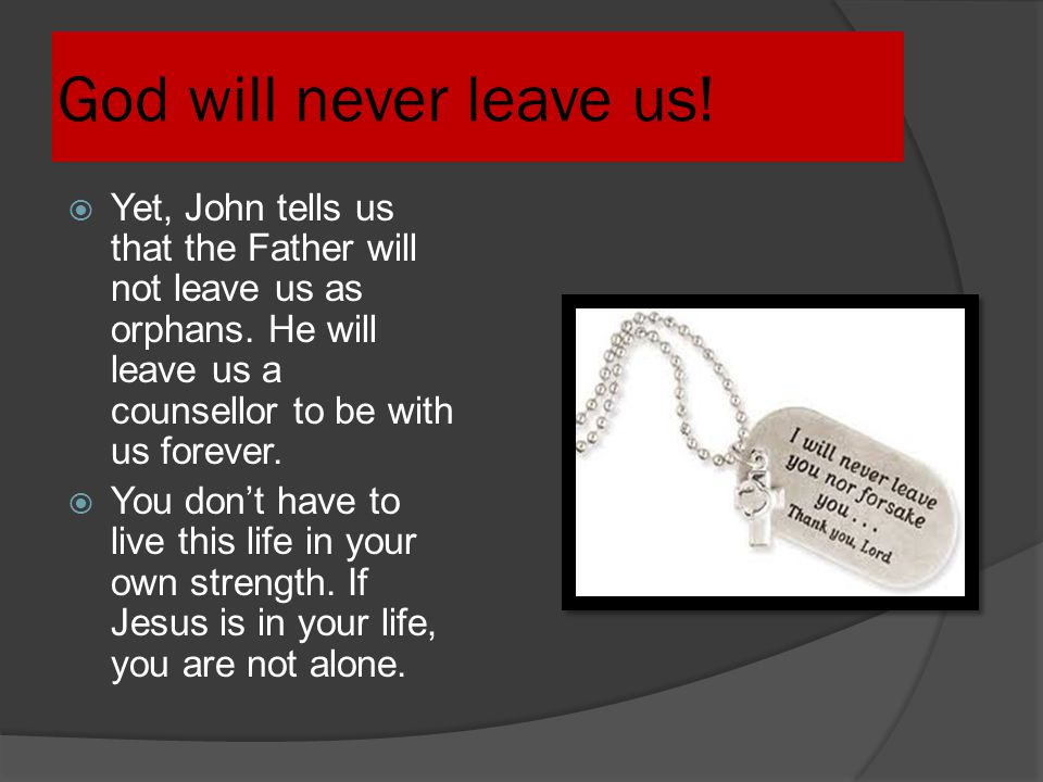 God will never leave us! Yet, John tells us that the Father will not leave us as orphans. He will leave us a counsellor to be with us forever.