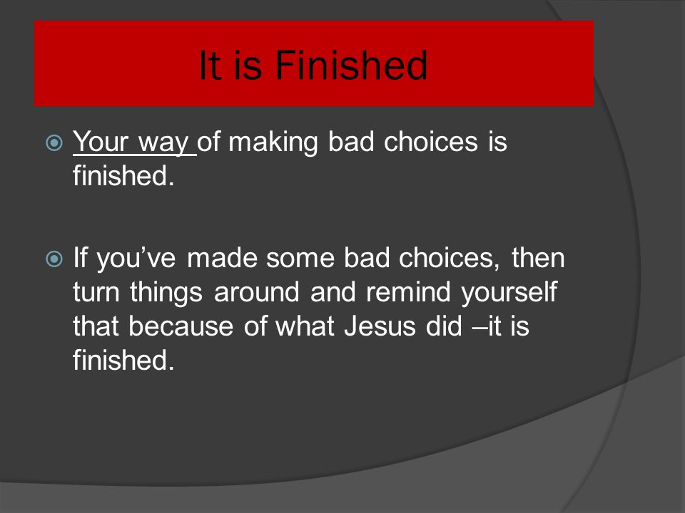 It is Finished Your way of making bad choices is finished.