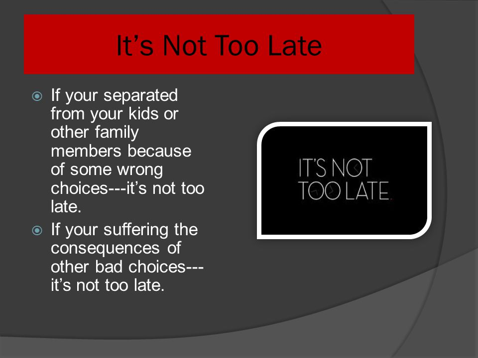 It's Not Too Late If your separated from your kids or other family members because of some wrong choices---it's not too late.