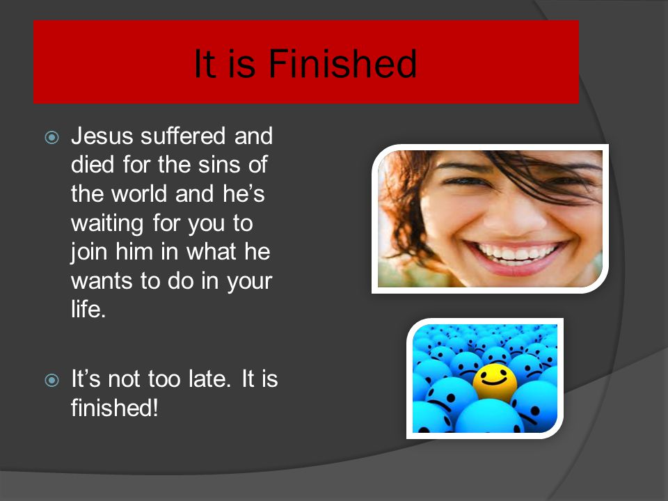 It is Finished Jesus suffered and died for the sins of the world and he's waiting for you to join him in what he wants to do in your life.