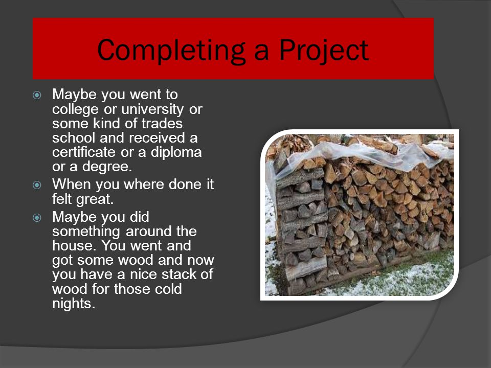 Completing a Project Maybe you went to college or university or some kind of trades school and received a certificate or a diploma or a degree.