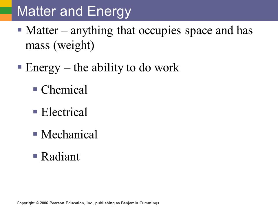 Matter and Energy Matter – anything that occupies space and has mass (weight) Energy – the ability to do work.