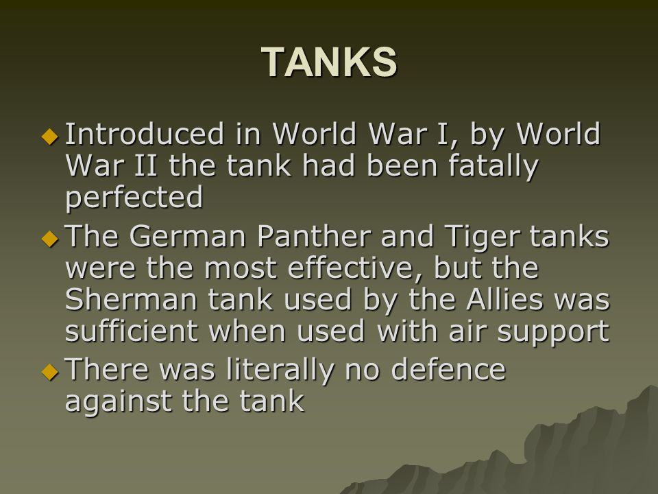 TANKS Introduced in World War I, by World War II the tank had been fatally perfected.