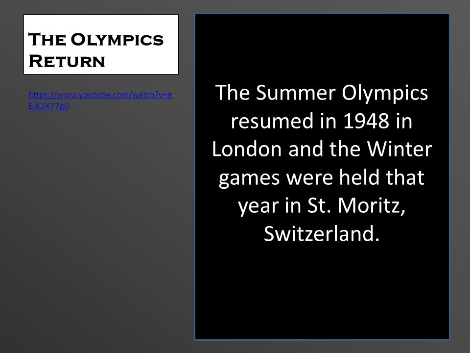 The Olympics Return The Summer Olympics resumed in 1948 in London and the Winter games were held that year in St. Moritz, Switzerland.