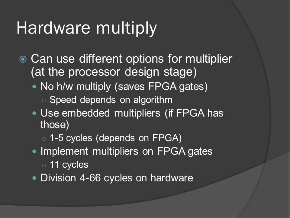 Hardware multiply Can use different options for multiplier (at the processor design stage) No h/w multiply (saves FPGA gates)