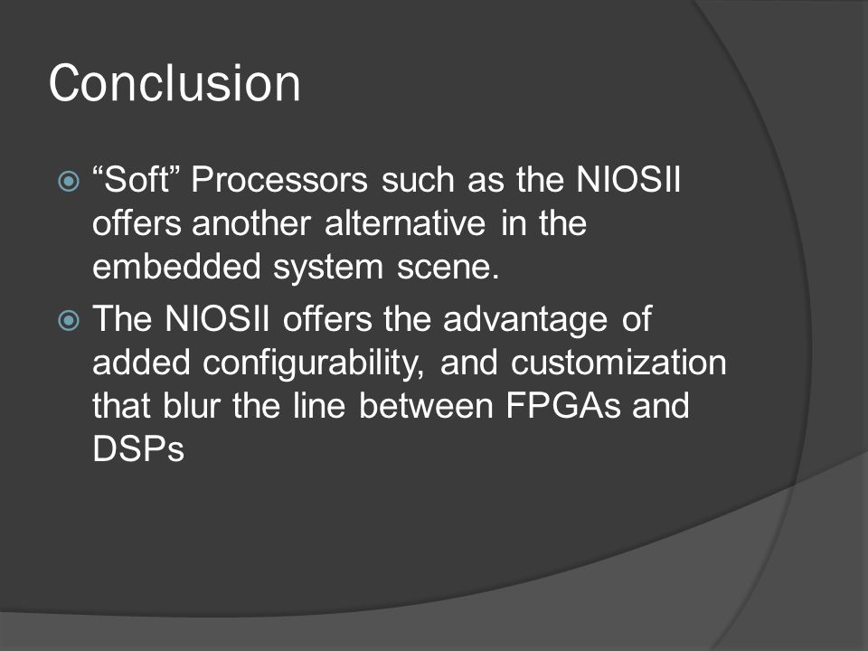 Conclusion Soft Processors such as the NIOSII offers another alternative in the embedded system scene.