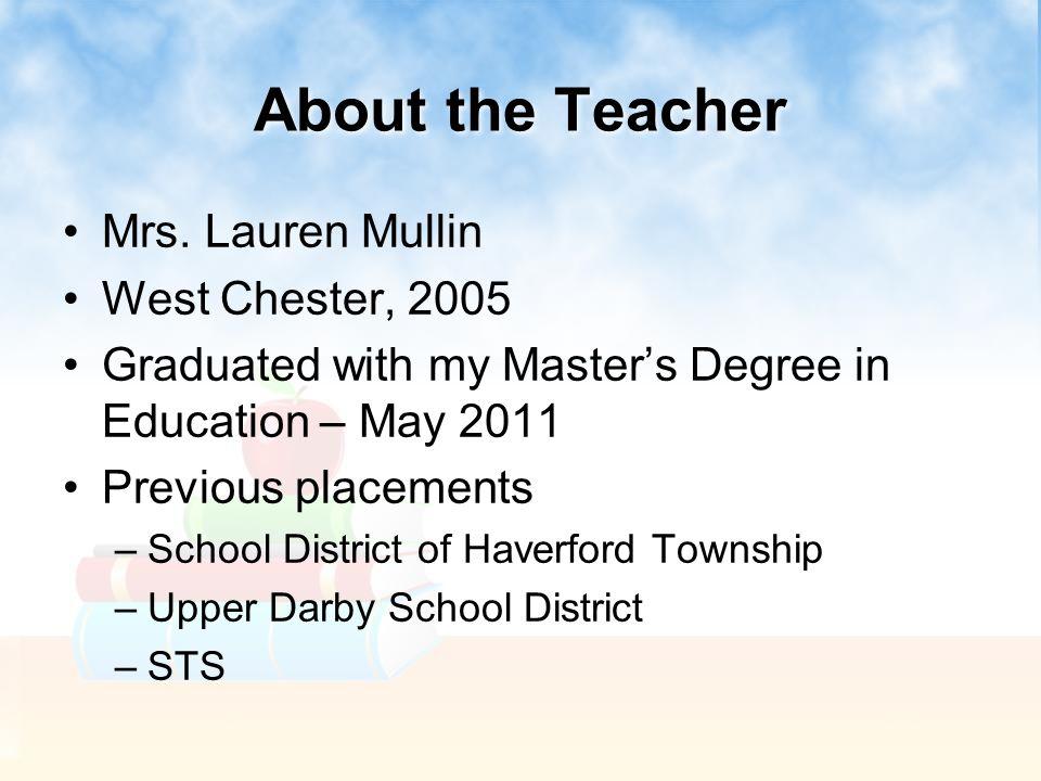 About the Teacher Mrs. Lauren Mullin West Chester, 2005